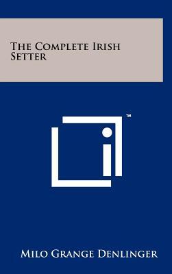 The Complete Irish Setter - Denlinger, Milo Grange