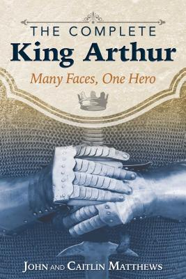 The Complete King Arthur: Many Faces, One Hero - Matthews, John, and Matthews, Caitlin