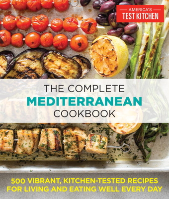 The Complete Mediterranean Cookbook: 500 Vibrant, Kitchen-Tested Recipes for Living and Eating Well Every Day - America's Test Kitchen (Editor)