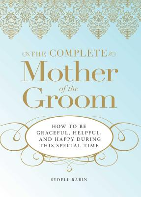 The Complete Mother of the Groom: How to be Graceful, Helpful and Happy During This Special Time - Rabin, Sydell