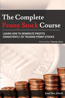 The Complete Penny Stock Course: Learn How To Generate Profits Consistently By Trading Penny Stocks - Ben Alluch, Jamil, and Sykes, Timothy (Foreword by)