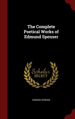 The Complete Poetical Works of Edmund Spenser - Spenser, Edmund, Professor