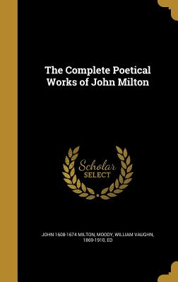 The Complete Poetical Works of John Milton - Milton, John 1608-1674, and Moody, William Vaughn 1869-1910 (Creator)
