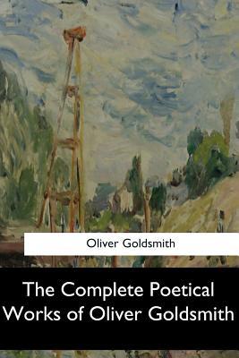 The Complete Poetical Works of Oliver Goldsmith - Goldsmith, Oliver