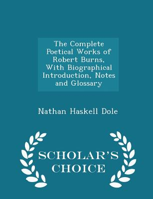 The Complete Poetical Works of Robert Burns, with Biographical Introduction, Notes and Glossary - Scholar's Choice Edition - Dole, Nathan Haskell