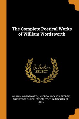 The Complete Poetical Works of William Wordsworth - Wordsworth, William, and George, Andrew Jackson, and Collection, Wordsworth