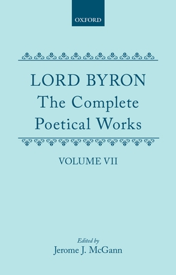 The Complete Poetical Works: Volume 7 - Byron, George Gordon, Lord, and McGann, Jerome J. (Volume editor)