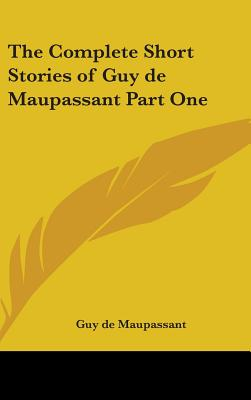 The Complete Short Stories of Guy de Maupassant Part One - de Maupassant, Guy, and Maupassant, Guy De