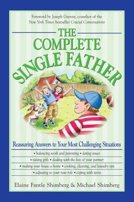 The Complete Single Father: Reassuring Answers to Your Most Challenging Situations - Shimberg Fantle, Elaine, and Shimberg, Michael, and Grenny, Joseph (Foreword by)