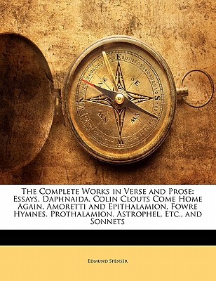 The Complete Works in Verse and Prose: Essays. Daphnaida. Colin Clouts Come Home Again. Amoretti and Epithalamion. Fowre Hymnes. Prothalamion. Astrophel, Etc., and Sonnets - Spenser, Edmund, Professor
