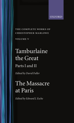 The Complete Works of Christopher Marlowe: Volume V: Tamburlaine the Great, Parts 1 and 2, and The Massacre at Paris with the Death of the Duke of Guise - Marlowe, Christopher, and Fuller, David (Editor), and Esche, Edward J. (Editor)