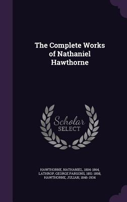 The Complete Works of Nathaniel Hawthorne - Hawthorne, Nathaniel