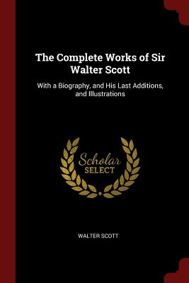 The Complete Works of Sir Walter Scott: With a Biography, and His Last Additions, and Illustrations - Scott, Walter, Sir, (Pa