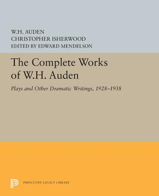 The Complete Works of W.H. Auden: Plays and Other Dramatic Writings, 1928-1938 - Auden, W H, and Isherwood, Christopher, and Mendelson, Edward (Editor)