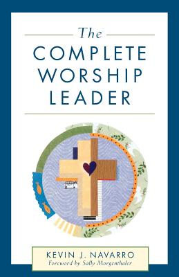 The Complete Worship Leader - Navarro, Kevin J, and Morgenthaler, Sally (Foreword by)