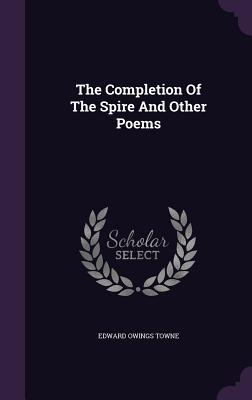 The Completion of the Spire and Other Poems - Towne, Edward Owings