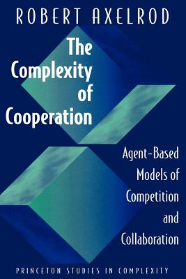 The Complexity of Cooperation: Agent-Based Models of Competition and Collaboration - Axelrod, Robert