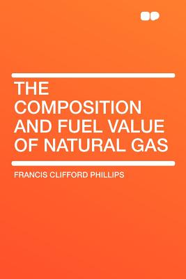 The Composition and Fuel Value of Natural Gas - Phillips, Francis Clifford