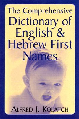 The Comprehensive Dictionary of English & Hebrew First Names - Kolatch, Alfred J, Rabbi