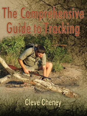 The Comprehensive Guide to Tracking: In-Depth Information on How to Track Animals and Humans Alike - Cheney, Cleve