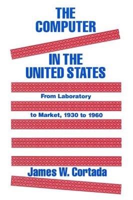 The Computer in the United States: From Laboratory to Market, 1930-60 - Cortada, James W