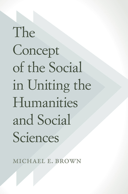 The Concept of the Social in Uniting the Humanities and Social Sciences - Brown, Michael E.