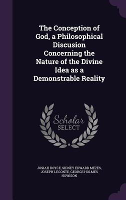 The Conception of God, a Philosophical Discusion Concerning the Nature of the Divine Idea as a Demonstrable Reality - Royce, Josiah, and Mezes, Sidney Edward, and LeConte, Joseph