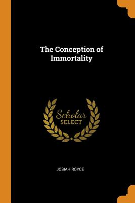 The Conception of Immortality - Royce, Josiah