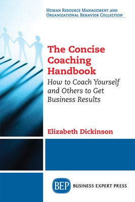 The Concise Coaching Handbook: How to Coach Yourself and Others to Get Business Results - Dickinson, Elizabeth