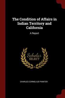 The Condition of Affairs in Indian Territory and California: A Report - Painter, Charles Cornelius