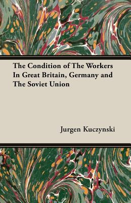 The Condition of the Workers in Great Britain, Germany and the Soviet Union - Kuczynski, Jurgen