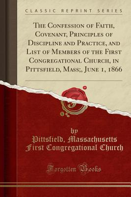 The Confession of Faith, Covenant, Principles of Discipline and Practice, and List of Members of the First Congregational Church, in Pittsfield, Mass;, June 1, 1866 (Classic Reprint) - Church, Pittsfield Massachusetts First