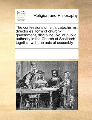 The Confessions of Faith, Catechisms, Directories, Form of Church-Government, Discipline, &C. of Public Authority in the Church of Scotland: Together with the Acts of Assembly - Multiple Contributors