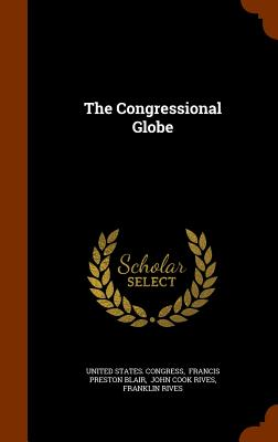 The Congressional Globe - Congress, United States, and Francis Preston Blair (Creator), and John Cook Rives (Creator)