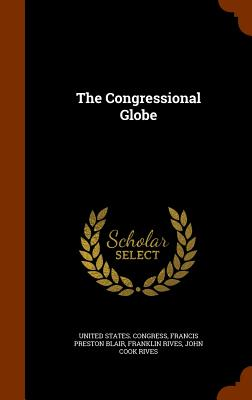 The Congressional Globe - Congress, United States, and Rives, Franklin, and Francis Preston Blair (Creator)