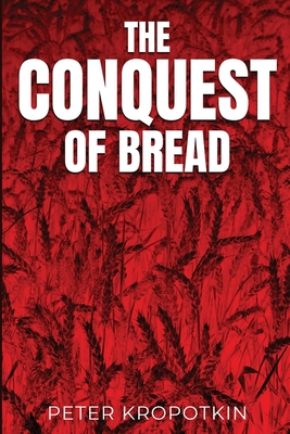 The Conquest of Bread - Kropotkin, Peter