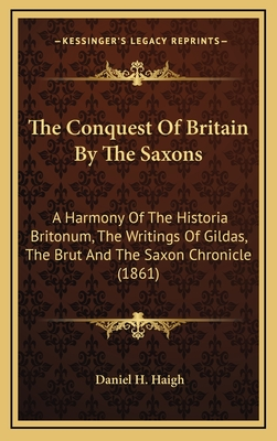 The Conquest of Britain by the Saxons: A Harmony of the Historia Britonum, the Writings of Gildas, the Brut and the Saxon Chronicle (1861) - Haigh, Daniel H