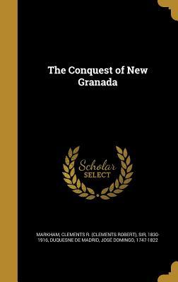 The Conquest of New Granada - Markham, Clements R (Clements Robert) (Creator), and Duquesne De Madrid, Jose Domingo 1747- (Creator)