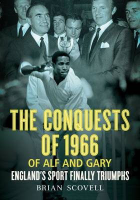 The Conquests of 1966 of Alf and Gary: England's Sport Finally Triumphs - Scovell, Brian