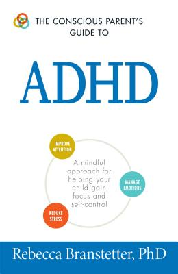 The Conscious Parent's Guide To ADHD: A Mindful Approach for Helping Your Child Gain Focus and Self-Control - Branstetter, Rebecca, Ph.D.