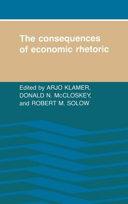 The Consequences of Economic Rhetoric - Klamer, Arjo (Editor), and McCloskey, Donald N (Editor), and Solow, Robert M (Editor)