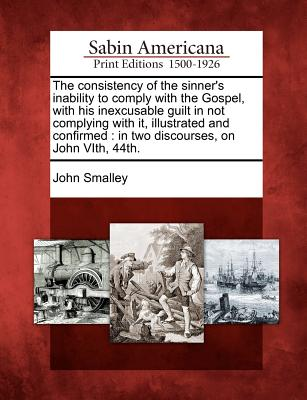 The Consistency of the Sinner's Inability to Comply with the Gospel, with His Inexcusable Guilt in Not Complying with It, Illustrated and Confirmed: In Two Discourses, on John Vith, 44th. - Smalley, John