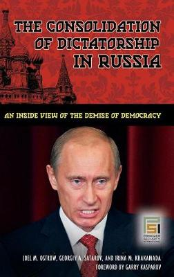 The Consolidation of Dictatorship in Russia: An Inside View of the Demise of Democracy - Ostrow, Joel M, and Satarov, Georgiy A, and Khakamada, Irina M