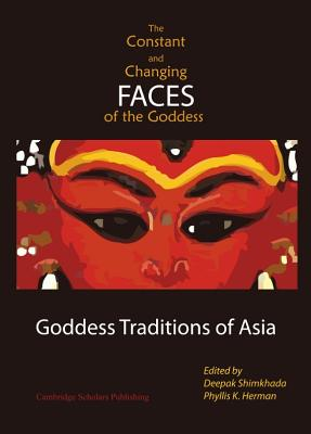 The Constant and Changing Faces of the Goddess: Goddess Traditions of Asia - Herman, Phyllis K (Editor)
