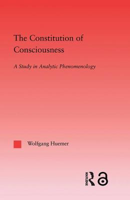 The Constitution of Consciousness: A Study in Analytic Phenomenology - Huemer, Wolfgang