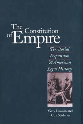 The Constitution of Empire: Territorial Expansion and American Legal History - Lawson, Gary, and Seidman, Guy, Mr.