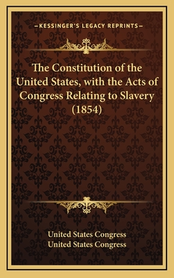 The Constitution of the United States, with the Acts of Congress, Relating to Slavery, Embracing, the Constitution, the Fugitive Slave Act of 1793, Th - United States (Creator)
