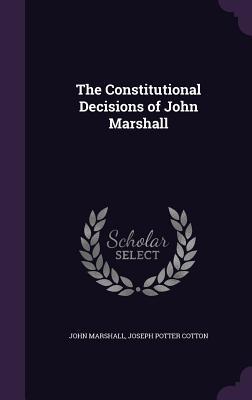 The Constitutional Decisions of John Marshall - Marshall, John, and Cotton, Joseph Potter
