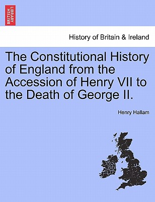 The Constitutional History of England from the Accession of Henry VII to the Death of George II. - Hallam, Henry