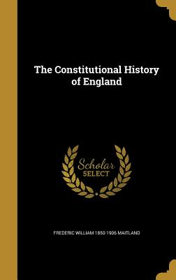 The Constitutional History of England - Maitland, Frederic William 1850-1906